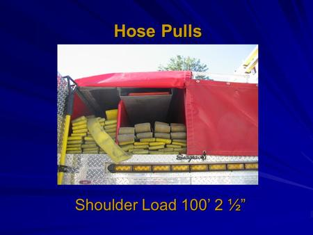 Hose Pulls Shoulder Load 100 2 ½. 1)Firefighter receives order for shoulder load 100 of 2 ½ with a desired nozzle and repeats it back to the Captain 2)Firefighter.