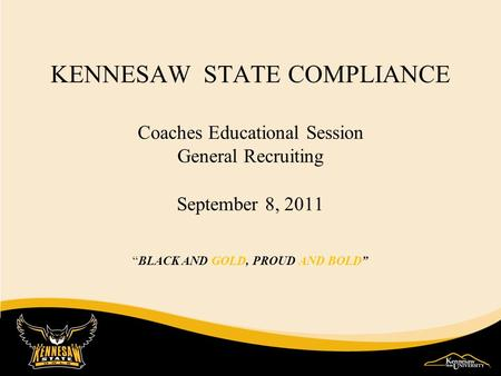 KENNESAW STATE COMPLIANCE Coaches Educational Session General Recruiting September 8, 2011 BLACK AND GOLD, PROUD AND BOLD.
