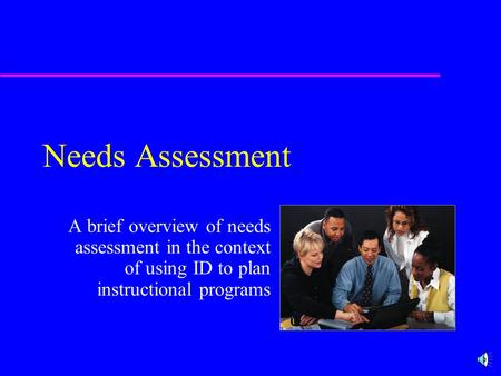 Needs Assessment A brief overview of needs assessment in the context of using ID to plan instructional programs.