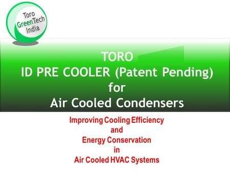 TORO ID PRE COOLER (Patent Pending) for Air Cooled Condensers Improving Cooling Efficiency and Energy Conservation in Air Cooled HVAC Systems.
