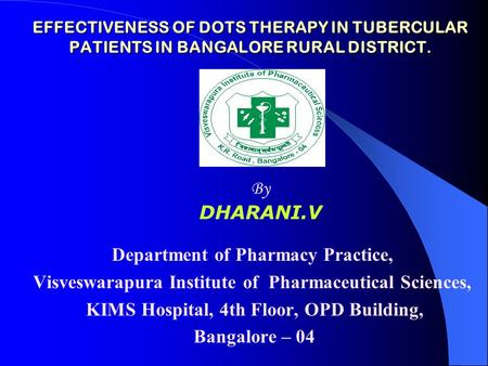 EFFECTIVENESS OF DOTS THERAPY IN TUBERCULAR PATIENTS IN BANGALORE RURAL DISTRICT. Department of Pharmacy Practice, Visveswarapura Institute of Pharmaceutical.