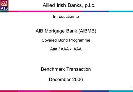 1 Allied Irish Banks, p.l.c. Introduction to AIB Mortgage Bank (AIBMB) Covered Bond Programme Aaa / AAA / AAA Benchmark Transaction December 2006.