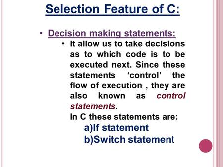 Selection Feature of C: Decision making statements: It allow us to take decisions as to which code is to be executed next. Since these statements control.