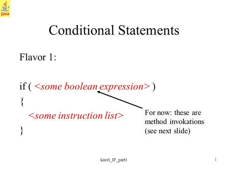 1 karel_IF_part1 Conditional Statements Flavor 1: if ( ) { } For now: these are method invokations (see next slide)
