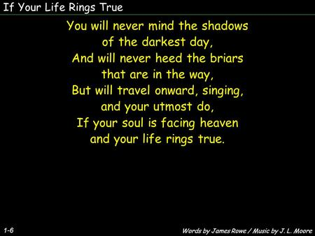 If Your Life Rings True 1-6 You will never mind the shadows of the darkest day, And will never heed the briars that are in the way, But will travel onward,