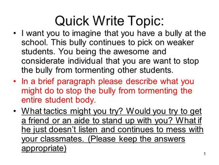 Quick Write Topic: I want you to imagine that you have a bully at the school. This bully continues to pick on weaker students. You being the awesome and.