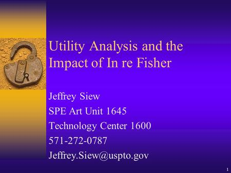 1 Utility Analysis and the Impact of In re Fisher Jeffrey Siew SPE Art Unit 1645 Technology Center 1600 571-272-0787