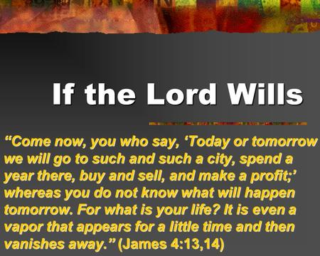"If the Lord Wills ""Come now, you who say, 'Today or tomorrow we will go to such and such a city, spend a year there, buy and sell, and make a profit;'"