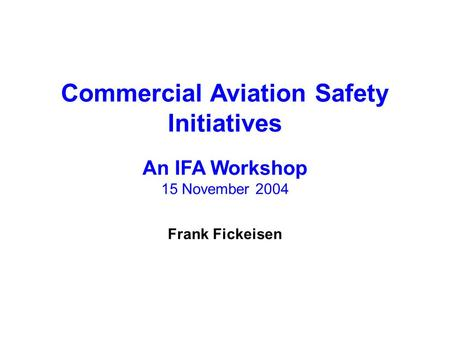 Commercial Aviation Safety Initiatives An IFA Workshop 15 November 2004 Frank Fickeisen.