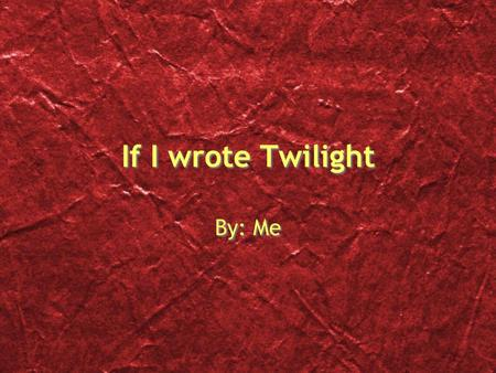 If I wrote Twilight By: Me. Book one part 1 Bella is the vampire Edward falls in love with her She doesnt love him back but instead goes in search of.