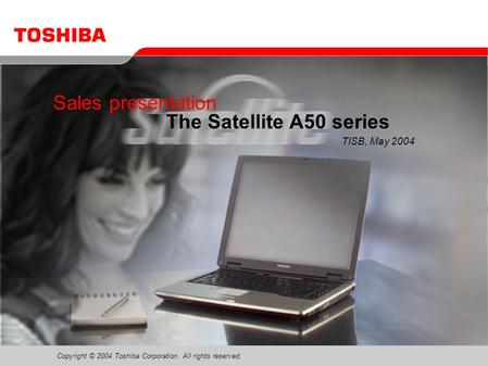 Copyright © 2004 Toshiba Corporation. All rights reserved. Sales presentation The Satellite A50 series TISB, May 2004.