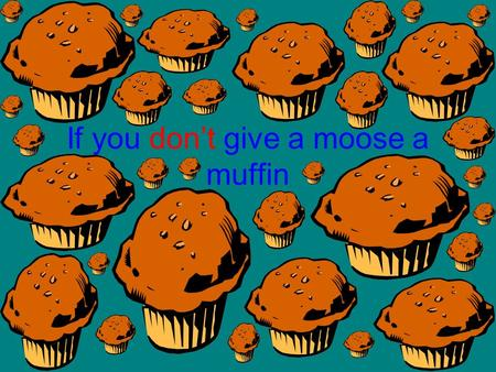 If you dont give a moose a muffin. Then the moose will get hungry.