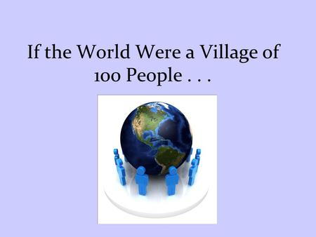 If the World Were a Village of 100 People . . .