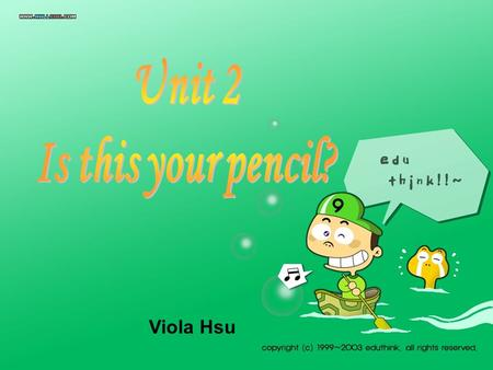 Viola Hsu A:Whats this in English? B:Its a pencil. A:How do you spell it? B:P-E-N-C-I-L.