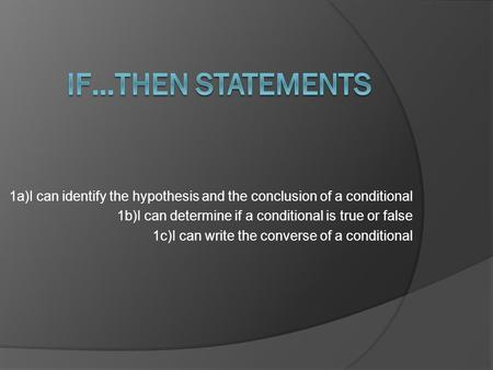 1a)I can identify the hypothesis and the conclusion of a conditional 1b)I can determine if a conditional is true or false 1c)I can write the converse of.