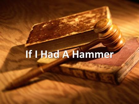 If I Had A Hammer. If I had a hammer, Id hammer in the morning, Id hammer in the evening, all over this land.