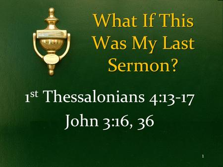 What If This Was My Last Sermon? 1 st Thessalonians 4:13-17 John 3:16, 36 1.
