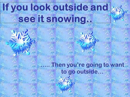 If you look outside and see it snowing.. ….. Then youre going to want to go outside…
