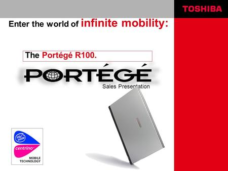 Sales Presentation The Portégé R100. Enter the world of infinite mobility: