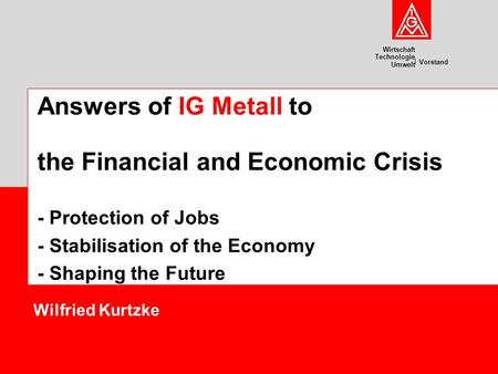 Wirtschaft Technologie Umwelt Vorstand Wilfried Kurtzke Answers of IG Metall to the Financial and Economic Crisis - Protection of Jobs - Stabilisation.