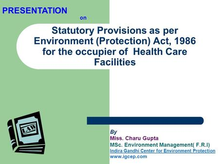 PRESENTATION on Statutory Provisions as per Environment (Protection) Act, 1986 for the occupier of Health Care Facilities By Miss. Charu Gupta MSc. Environment.
