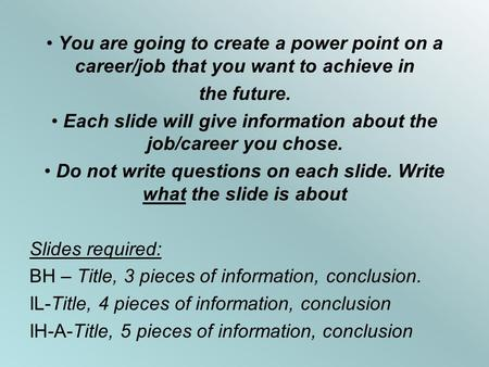 You are going to create a power point on a career/job that you want to achieve in the future. Each slide will give information about the job/career you.