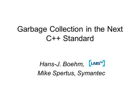 Garbage Collection in the Next C++ Standard Hans-J. Boehm, Mike Spertus, Symantec.