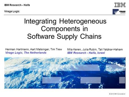 © 2010 IBM Corporation IBM Research – Haifa Virage Logic Integrating Heterogeneous Components in Software Supply Chains Herman Hartmann, Aart Matsinger,