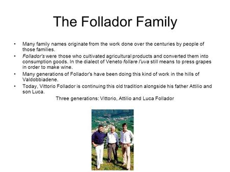 The Follador Family Many family names originate from the work done over the centuries by people of those families. Follador's were those who cultivated.