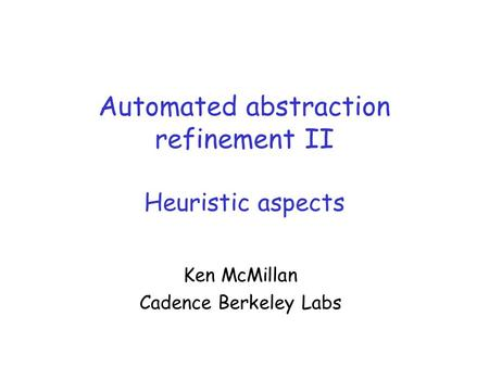 Automated abstraction refinement II Heuristic aspects Ken McMillan Cadence Berkeley Labs.