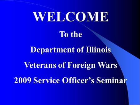 WELCOME To the Department of Illinois Veterans of Foreign Wars 2009 Service Officers Seminar.