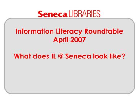 Information Literacy Roundtable April 2007 What does Seneca look like?