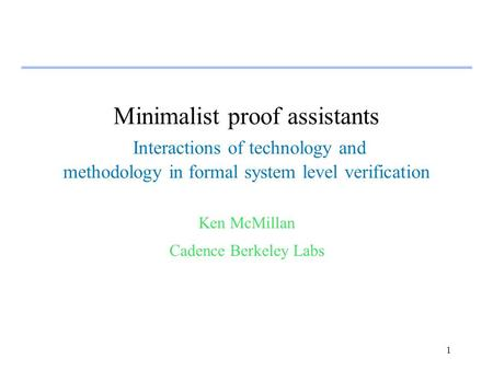 1 Minimalist proof assistants Interactions of technology and methodology in formal system level verification Ken McMillan Cadence Berkeley Labs.