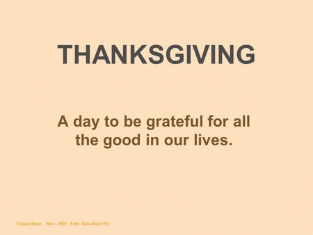 THANKSGIVING A day to be grateful for all the good in our lives. Teresa Reen Nov. 2009 East Side Adult Ed.