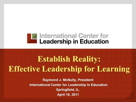 Establish Reality: Effective Leadership for Learning Raymond J. McNulty, President International Center for Leadership in Education Springfield, IL. April.