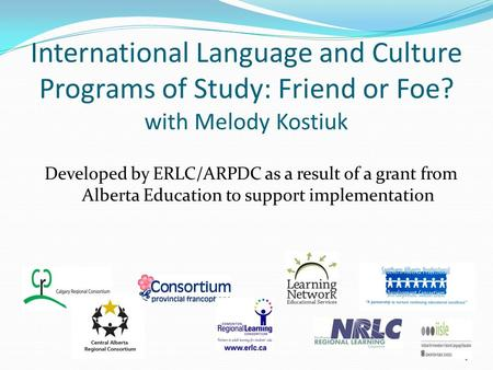 International Language and Culture Programs of Study: Friend or Foe? with Melody Kostiuk Developed by ERLC/ARPDC as a result of a grant from Alberta Education.
