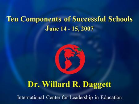 International Center for Leadership in Education Dr. Willard R. Daggett Ten Components of Successful Schools J une 14 - 15, 2007.