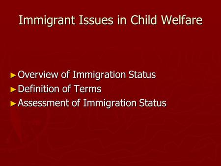 Immigrant Issues in Child Welfare Overview of Immigration Status Overview of Immigration Status Definition of Terms Definition of Terms Assessment of Immigration.