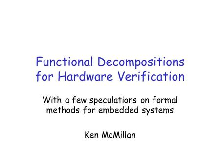 Functional Decompositions for Hardware Verification With a few speculations on formal methods for embedded systems Ken McMillan.