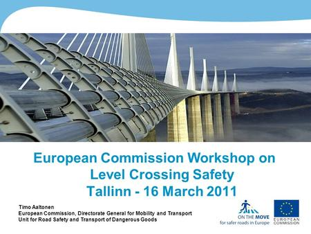 1http://ec.europa.eu/roadsafety European Commission Workshop on Level Crossing Safety Tallinn - 16 March 2011 Timo Aaltonen European Commission, Directorate.