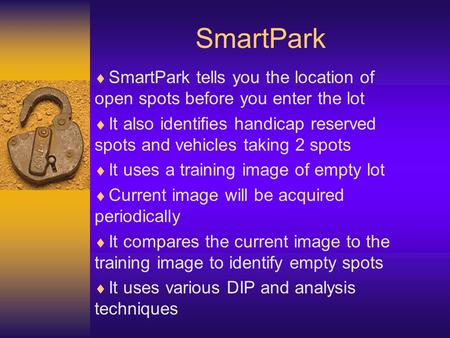 SmartPark SmartPark tells you the location of open spots before you enter the lot It also identifies handicap reserved spots and vehicles taking 2 spots.