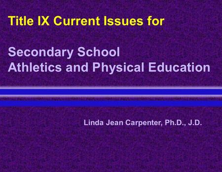 Title IX Current Issues for Secondary School Athletics and Physical Education Linda Jean Carpenter, Ph.D., J.D.