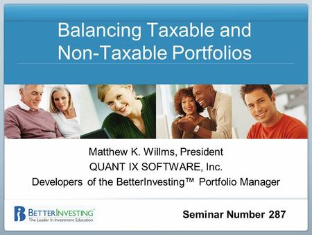 Seminar Number 287 Balancing Taxable and Non-Taxable Portfolios Matthew K. Willms, President QUANT IX SOFTWARE, Inc. Developers of the BetterInvesting.