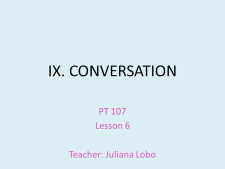 IX. CONVERSATION PT 107 Lesson 6 Teacher: Juliana Lobo.