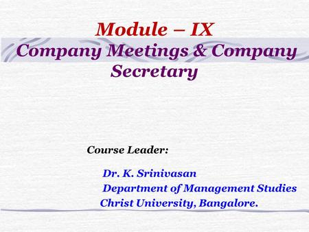 Module – IX Company Meetings & Company Secretary Course Leader: Dr. K. Srinivasan Department of Management Studies Christ University, Bangalore.