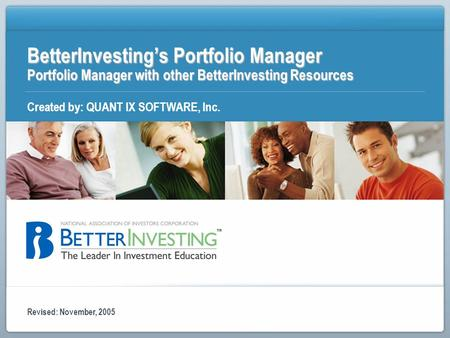 BetterInvestings Portfolio Manager Portfolio Manager with other BetterInvesting Resources Created by: QUANT IX SOFTWARE, Inc. Revised: November, 2005.
