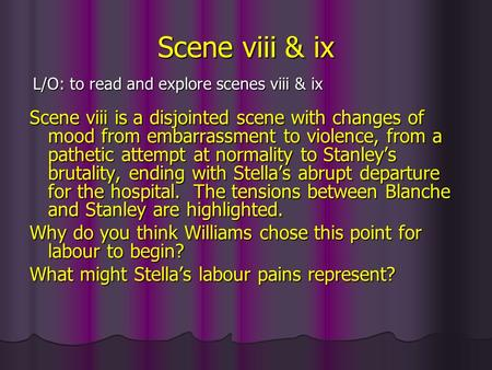 Scene viii & ix Scene viii is a disjointed scene with changes of mood from embarrassment to violence, from a pathetic attempt at normality to Stanleys.
