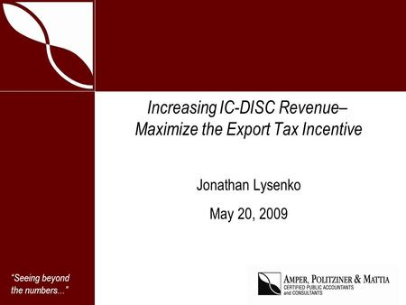 Seeing beyond the numbers... Increasing IC-DISC Revenue– Maximize the Export Tax Incentive Jonathan Lysenko May 20, 2009.