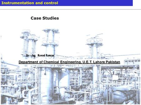 Case Studies Instrumentation and control Dr. –Ing. Naveed Ramzan