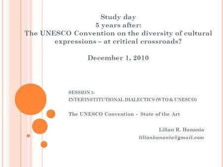 Study day 5 years after: The UNESCO Convention on the diversity of cultural expressions – at critical crossroads? December 1, 2010 SESSION 1: INTERINSTITUTIONAL.